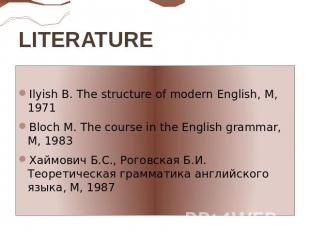 LITERATURE  Ilyish B. The structure of modern English, M, 1971Bloch M. The cours