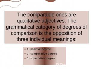 The comparable ones are qualitative adjectives. The grammatical category of degr
