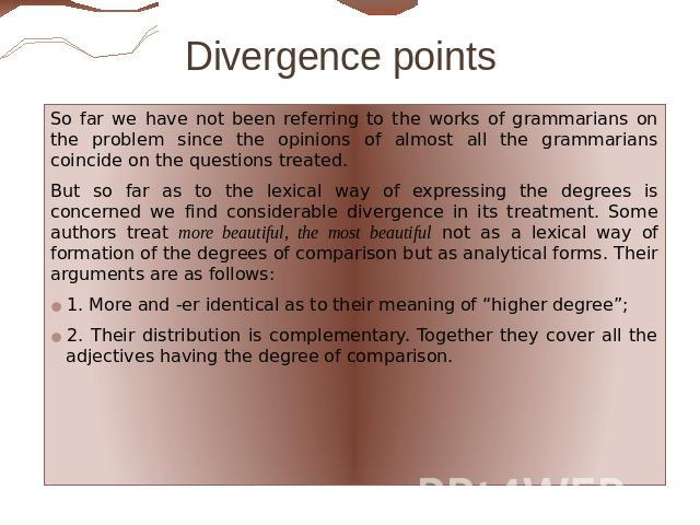 Divergence points So far we have not been referring to the works of grammarians on the problem since the opinions of almost all the grammarians coincide on the questions treated. But so far as to the lexical way of expressing the degrees is concerne…