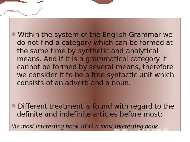 Within the system of the English Grammar we do not find a category which can be formed at the same time by synthetic and analytical means. And if it is a grammatical category it cannot be formed by several means, therefore we consider it to be a fre…