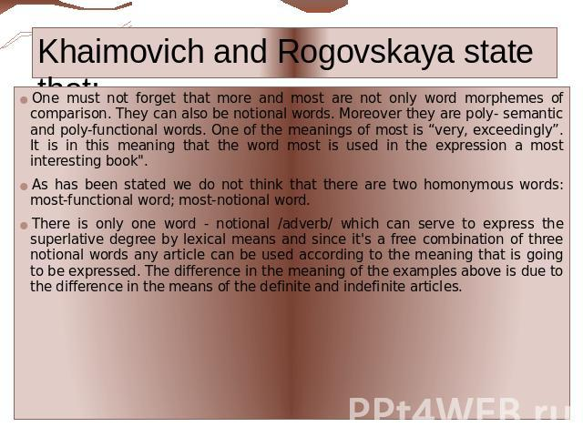"Khaimovich and Rogovskaya state that: One must not forget that more and most are not only word morphemes of comparison. They can also be notional words. Moreover they are poly- semantic and poly-functional words. One of the meanings of most is ""very…"