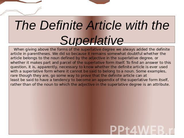 The Definite Article with the Superlative When giving above the forms of the superlative degree we always added the definite article in parentheses. We did so because it remains somewhat doubtful whether the article belongs to the noun defined by th…
