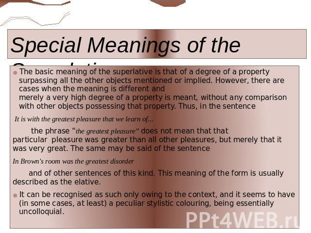 Special Meanings of the Superlative The basic meaning of the superlative is that of a degree of a property surpassing all the other objects mentioned or implied. However, there are cases when the meaning is different and merely a very high degree of…