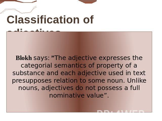 "Classification of adjectives. Blokh says: ""The adjective expresses the categorial semantics of property of a substance аnd each adjective used in text presupposes relation to some noun. Unlike nouns, adjectives do not possess a full nominative value""."