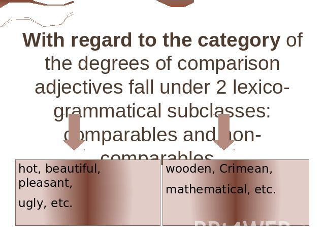 With regard to the category of the degrees of comparison adjectives fall under 2 lexico-grammatical subclasses: comparables and non-comparables. hot, beautiful, pleasant, ugly, etc. wooden, Crimean, mathematical, etc.