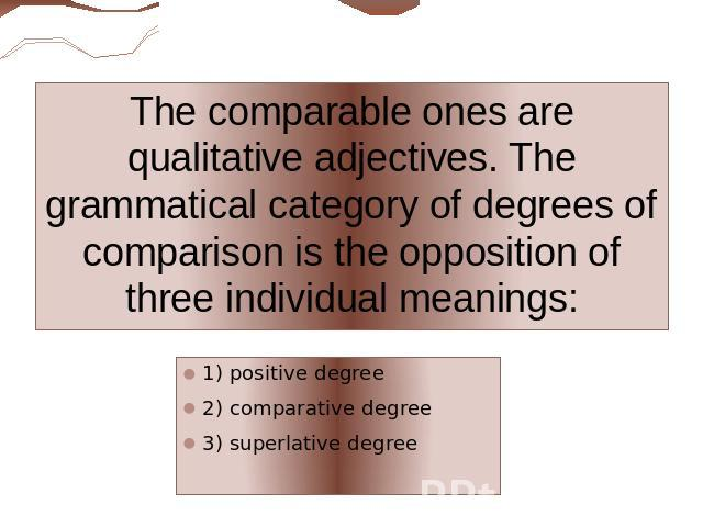 The comparable ones are qualitative adjectives. The grammatical category of degrees of comparison is the opposition of three individual meanings: 1) positive degree2) comparative degree3) superlative degree