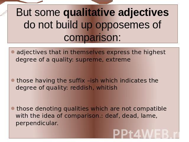 But some qualitative adjectives do not build up opposemes of comparison: adjectives that in themselves express the highest degree of a quality: supreme, extremethose having the suffix –ish which indicates the degree of quality: reddish, whitishthose…