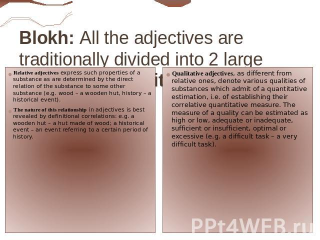 Blokh: All the adjectives are traditionally divided into 2 large subclasses: qualitative and relative. Relative adjectives express such properties of a substance as are determined by the direct relation of the substance to some other substance (e.g.…
