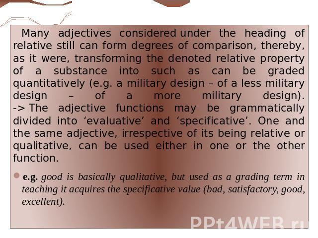 Many adjectives considered under the heading of relative still can form degrees of comparison, thereby, as it were, transforming the denoted relative property of a substance into such as can be graded quantitatively (e.g. a military design – of a le…