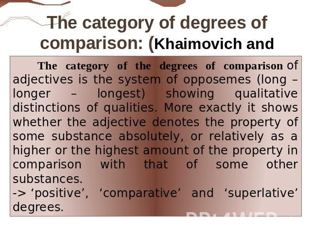 The category of degrees of comparison: (Khaimovich and Rogovskaya ): The category of the degrees of comparison of adjectives is the system of opposemes (long – longer – longest) showing qualitative distinctions of qualities. More exactly it shows wh…