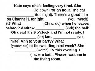 Kate says she's feeling very tired. She ___________ (lie down) for an hour. The
