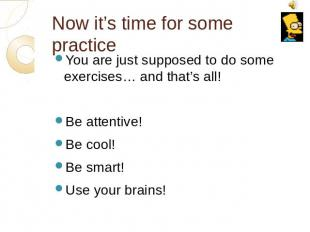 Now it's time for some practice You are just supposed to do some exercises… and