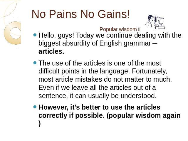 No Pains No Gains! Hello, guys! Today we continue dealing with the biggest absurdity of English grammar ─ articles. The use of the articles is one of the most difficult points in the language. Fortunately, most article mistakes do not matter to much…