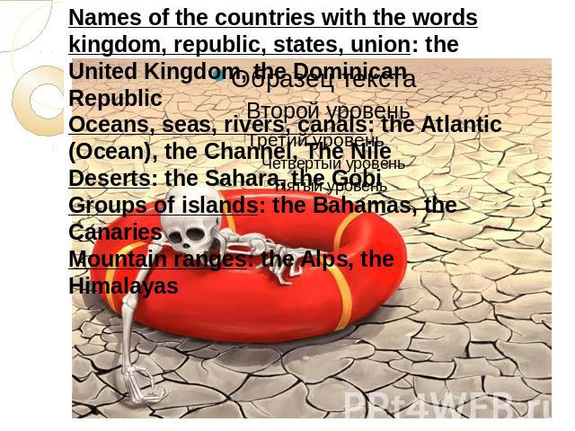 Names of the countries with the words kingdom, republic, states, union: the United Kingdom, the Dominican RepublicOceans, seas, rivers, canals: the Atlantic (Ocean), the Channel, The NileDeserts: the Sahara, the GobiGroups of islands: the Bahamas, t…
