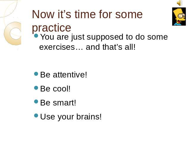 Now it's time for some practice You are just supposed to do some exercises… and that's all!Be attentive!Be cool!Be smart!Use your brains!
