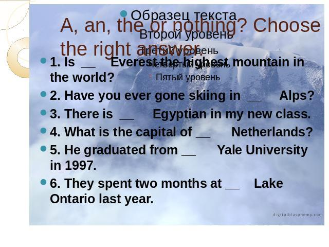 A, an, the or nothing? Choose the right answer. 1. Is  __    Everest the highest mountain in the world?2. Have you ever gone skiing in  __     Alps?3. There is  __     Egyptian in my new class.4. What is the capital of __      Netherlands?5. He grad…
