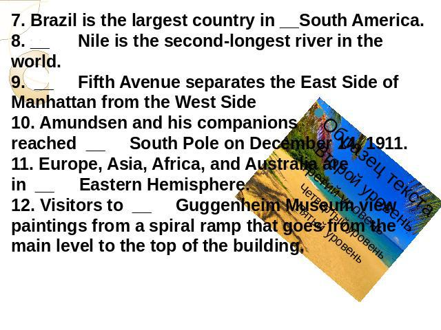 7. Brazil is the largest country in __South America.8. __      Nile is the second-longest river in the world.9.  __     Fifth Avenue separates the East Side of Manhattan from the West Side10. Amundsen and his companions reached  __     South Pole on…