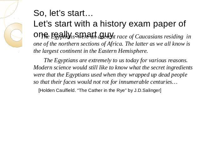 So, let's start…Let's start with a history exam paper of one really smart guy The Egyptians were an ancient race of Caucasians residing in one of the northern sections of Africa. The latter as we all know is the largest continent in the Eastern Hemi…