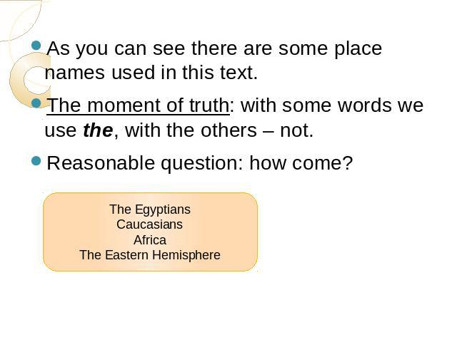 As you can see there are some place names used in this text.The moment of truth: with some words we use the, with the others – not.Reasonable question: how come? The EgyptiansCaucasiansAfricaThe Eastern Hemisphere