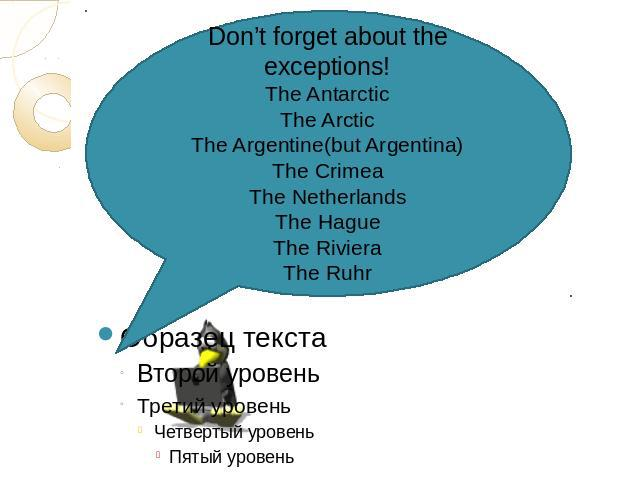 Don't forget about the exceptions!The AntarcticThe ArcticThe Argentine(but Argentina)The CrimeaThe NetherlandsThe HagueThe RivieraThe Ruhr