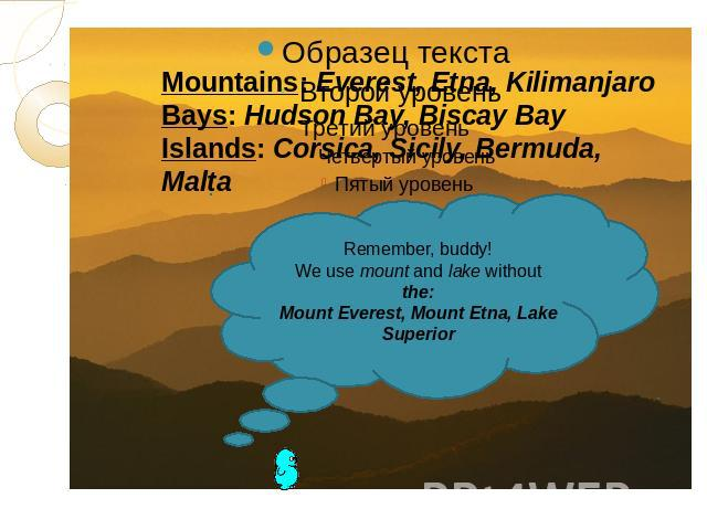 Mountains: Everest, Etna, KilimanjaroBays: Hudson Bay, Biscay BayIslands: Corsica, Sicily, Bermuda, MaltaRemember, buddy!We use mount and lake without the:Mount Everest, Mount Etna, Lake Superior