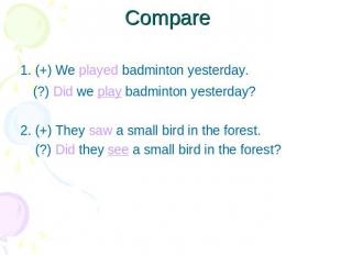 Compare 1. (+) We played badminton yesterday. (?) Did we play badminton yesterda