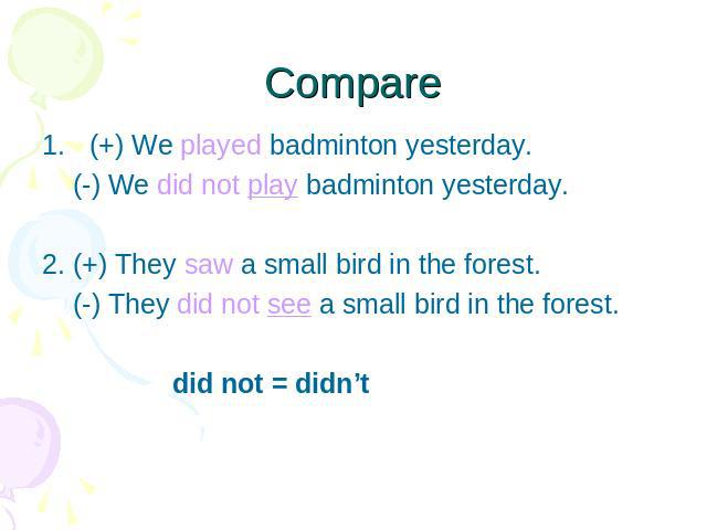 Compare (+) We played badminton yesterday. (-) We did not play badminton yesterday.2. (+) They saw a small bird in the forest. (-) They did not see a small bird in the forest. did not = didn't