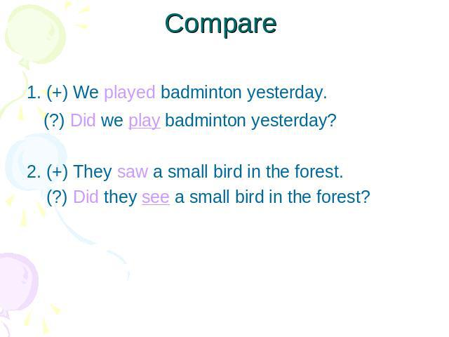 Compare 1. (+) We played badminton yesterday. (?) Did we play badminton yesterday?2. (+) They saw a small bird in the forest. (?) Did they see a small bird in the forest?