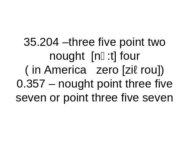 35.204 –three five point two nought [nↄ:t] four( in America zero [ziərou])0.357 – nought point three five seven or point three five seven