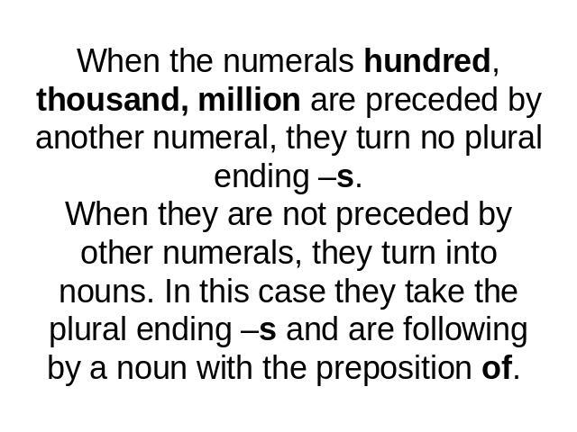 When the numerals hundred, thousand, million are preceded by another numeral, they turn no plural ending –s.When they are not preceded by other numerals, they turn into nouns. In this case they take the plural ending –s and are following by a noun w…