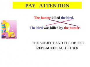 PAY ATTENTION The hunter killed the bird. The bird was killed by the hunter.THE
