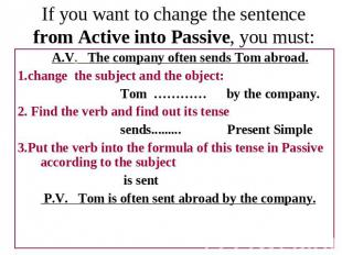 If you want to change the sentence from Active into Passive, you must: A.V. The