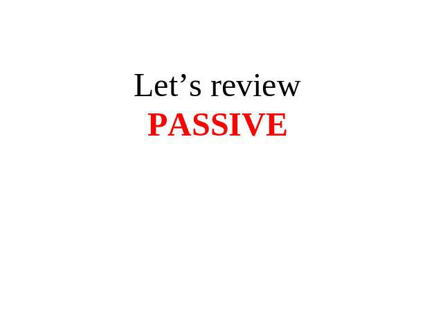 Let's review passive