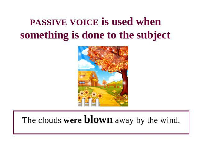 PASSIVE VOICE is used when something is done to the subject The clouds were blown away by the wind.