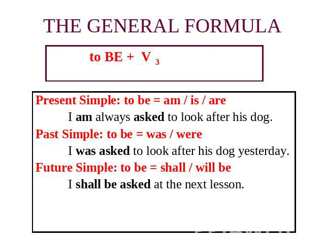 to BE + V 3 to BE + V 3 to BE + V 3 Present Simple: to be = am / is / are I am always asked to look after his dog.Past Simple: to be = was / wereI was asked to look after his dog yesterday.Future Simple: to be = shall / will beI shall be asked at th…