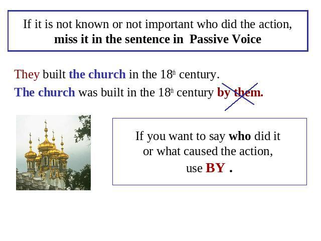 If it is not known or not important who did the action,miss it in the sentence in Passive Voice They built the church in the 18th century.The church was built in the 18th century by them. If you want to say who did it or what caused the action, use BY .