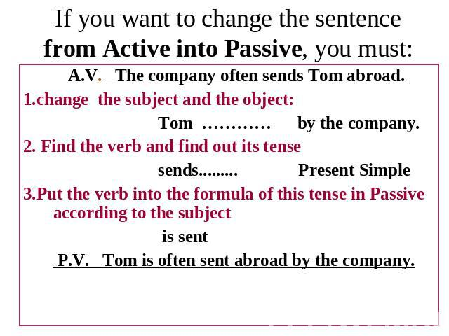 If you want to change the sentence from Active into Passive, you must: A.V. The company often sends Tom abroad.1.change the subject and the object:Tom ………… by the company.2. Find the verb and find out its tensesends......... Present Simple3.Put the …