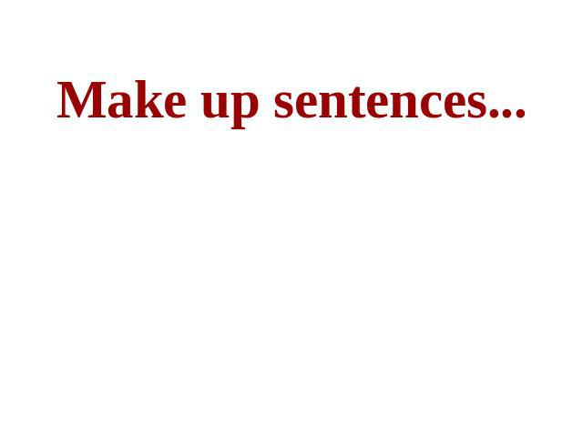 Make up sentences...