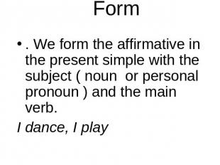 Form . We form the affirmative in the present simple with the subject ( noun or
