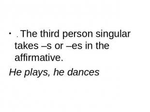 . The third person singular takes –s or –es in the affirmative. He plays, he dan