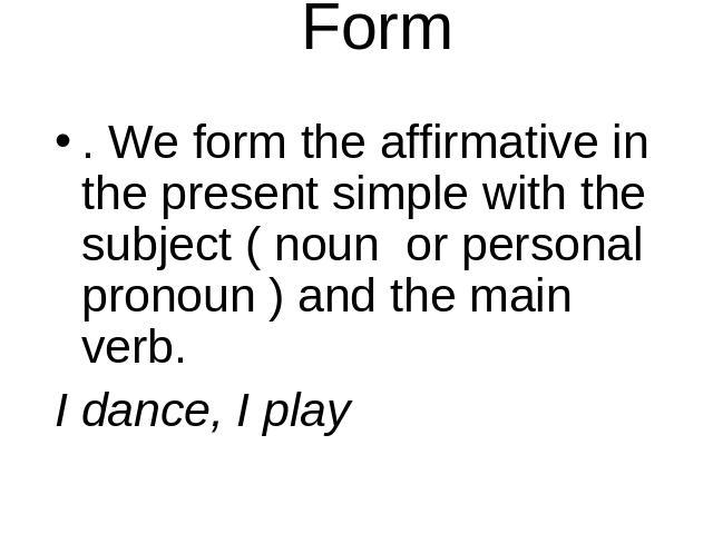 Form . We form the affirmative in the present simple with the subject ( noun or personal pronoun ) and the main verb. I dance, I play