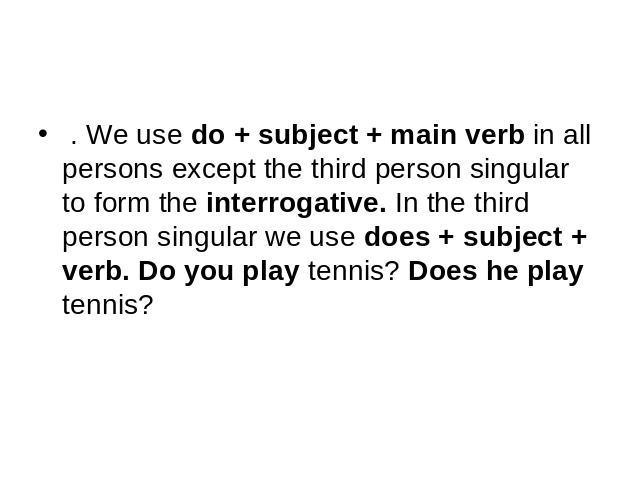 . We use do + subject + main verb in all persons except the third person singular to form the interrogative. In the third person singular we use does + subject + verb. Do you play tennis? Does he play tennis?