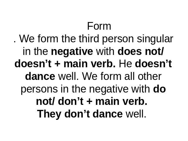 Form. We form the third person singular in the negative with does not/ doesn't + main verb. He doesn't dance well. We form all other persons in the negative with do not/ don't + main verb. They don't dance well.