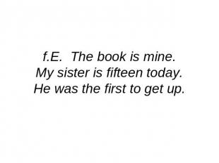 f.E. The book is mine.My sister is fifteen today.He was the first to get up.