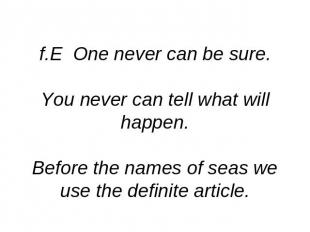 f.E One never can be sure.You never can tell what will happen.Before the names o