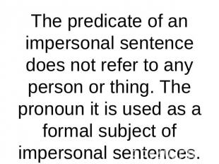 The predicate of an impersonal sentence does not refer to any person or thing. T