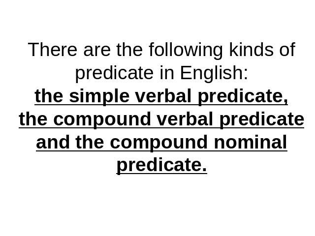 There are the following kinds of predicate in English:the simple verbal predicate,the compound verbal predicateand the compound nominal predicate.