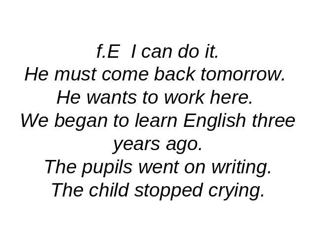 f.E I can do it.He must come back tomorrow. He wants to work here. We began to learn English three years ago.The pupils went on writing.The child stopped crying.