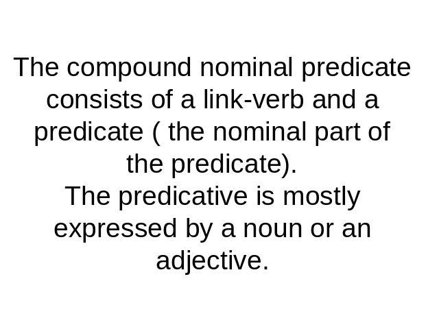 The compound nominal predicate consists of a link-verb and a predicate ( the nominal part of the predicate).The predicative is mostly expressed by a noun or an adjective.
