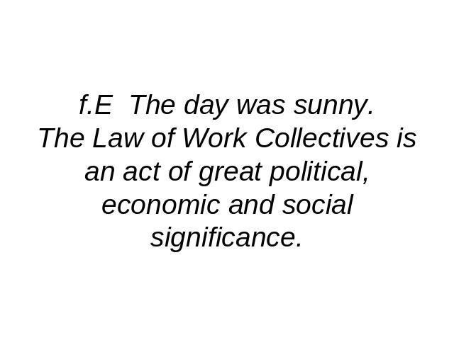f.E The day was sunny.The Law of Work Collectives is an act of great political, economic and social significance.